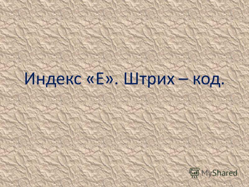 Индекс «Е». Штрих – код.