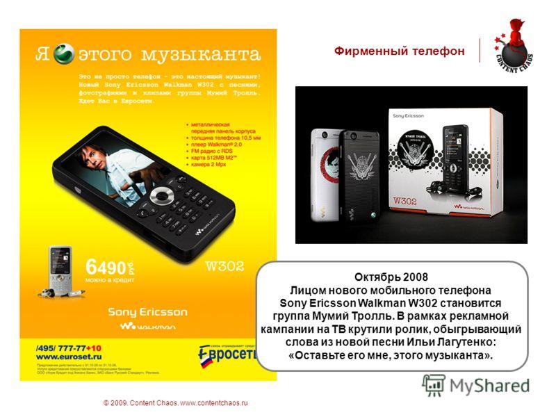стр 16 © 2009. Content Chaos. www.contentchaos.ru Фирменный телефон Октябрь 2008 Лицом нового мобильного телефона Sony Ericsson Walkman W302 становится группа Мумий Тролль. В рамках рекламной кампании на ТВ крутили ролик, обыгрывающий слова из новой