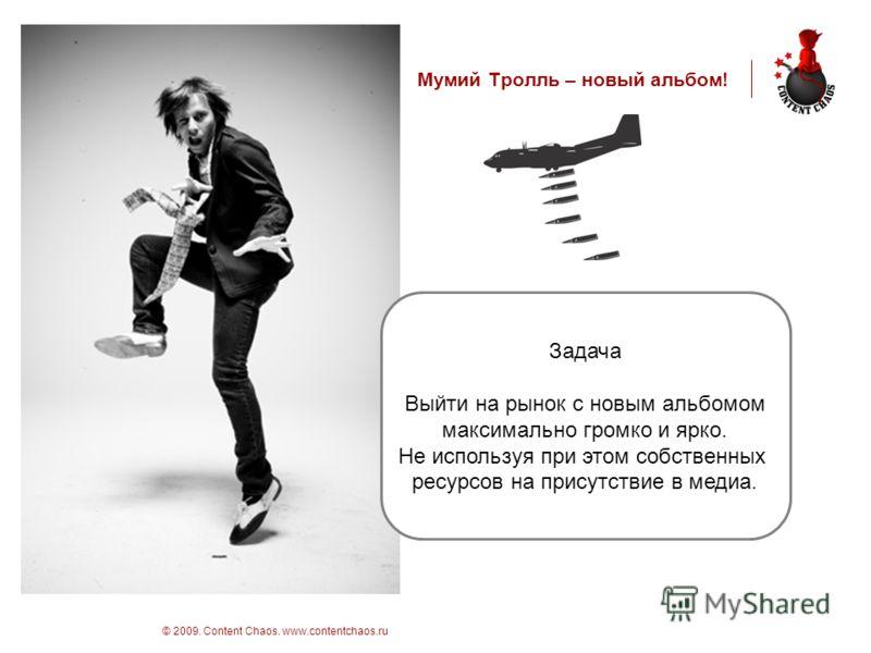стр 3 © 2009. Content Chaos. www.contentchaos.ru Мумий Тролль – новый альбом! Задача Выйти на рынок с новым альбомом максимально громко и ярко. Не используя при этом собственных ресурсов на присутствие в медиа.