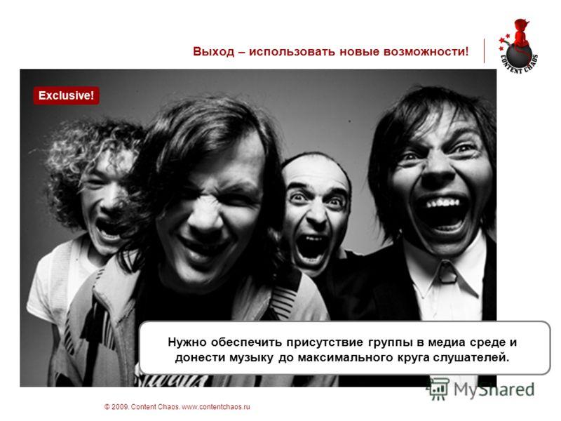 стр 5 © 2009. Content Chaos. www.contentchaos.ru Выход – использовать новые возможности! Нужно обеспечить присутствие группы в медиа среде и донести музыку до максимального круга слушателей. Exclusive!