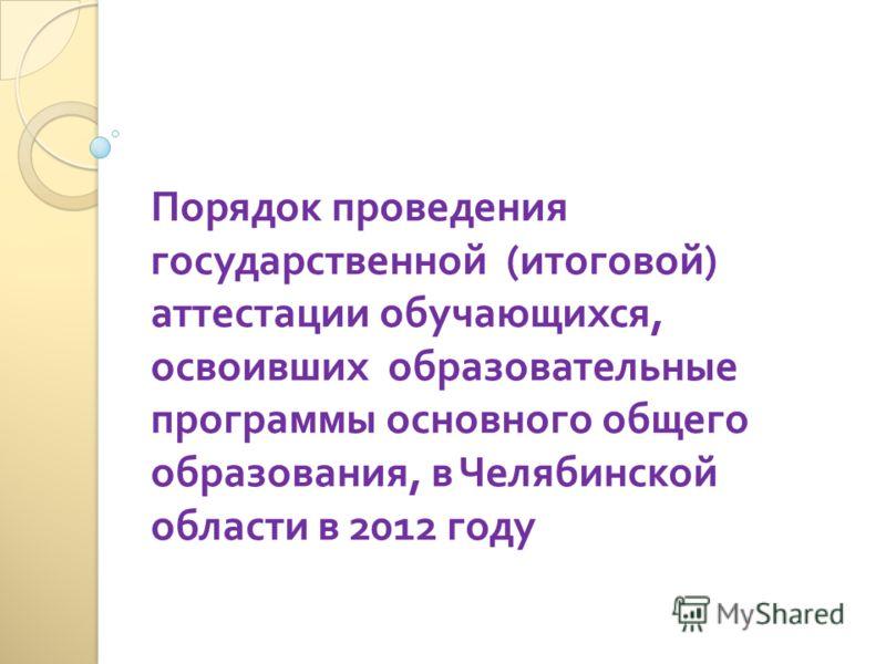 Порядок проведения государственной ( итоговой ) аттестации обучающихся, освоивших образовательные программы основного общего образования, в Челябинской области в 2012 году