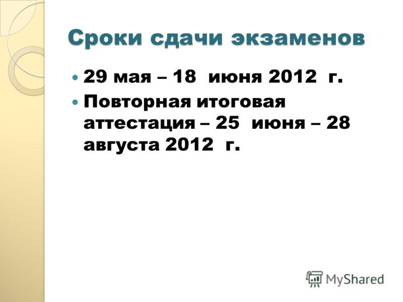 Сроки сдачи экзаменов 29 мая – 18 июня 2012 г. Повторная итоговая аттестация – 25 июня – 28 августа 2012 г.