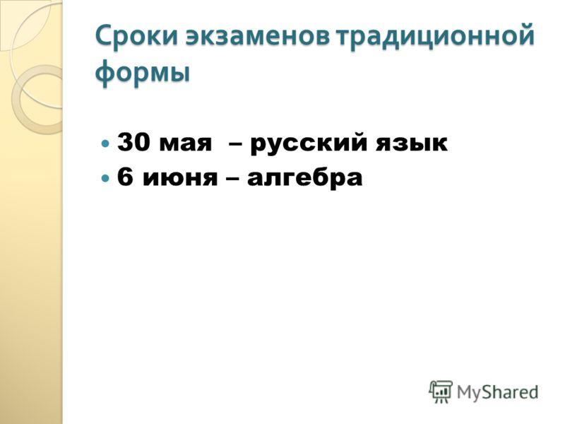 Сроки экзаменов традиционной формы 30 мая – русский язык 6 июня – алгебра