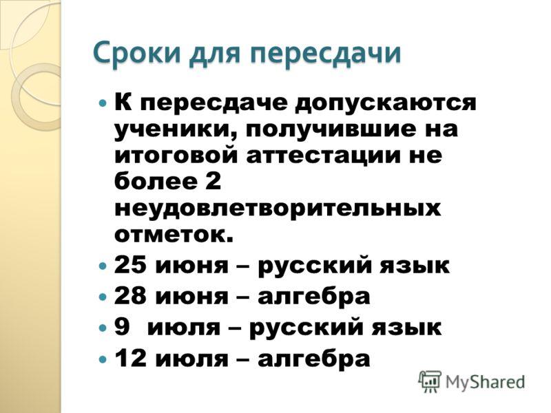 Сроки для пересдачи К пересдаче допускаются ученики, получившие на итоговой аттестации не более 2 неудовлетворительных отметок. 25 июня – русский язык 28 июня – алгебра 9 июля – русский язык 12 июля – алгебра