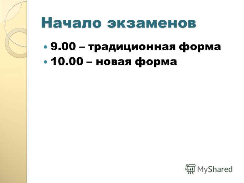 Начало экзаменов 9.00 – традиционная форма 10.00 – новая форма