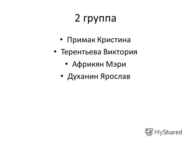 2 группа Примак Кристина Терентьева Виктория Африкян Мэри Духанин Ярослав