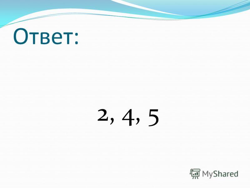 Ответ: 2, 4, 5