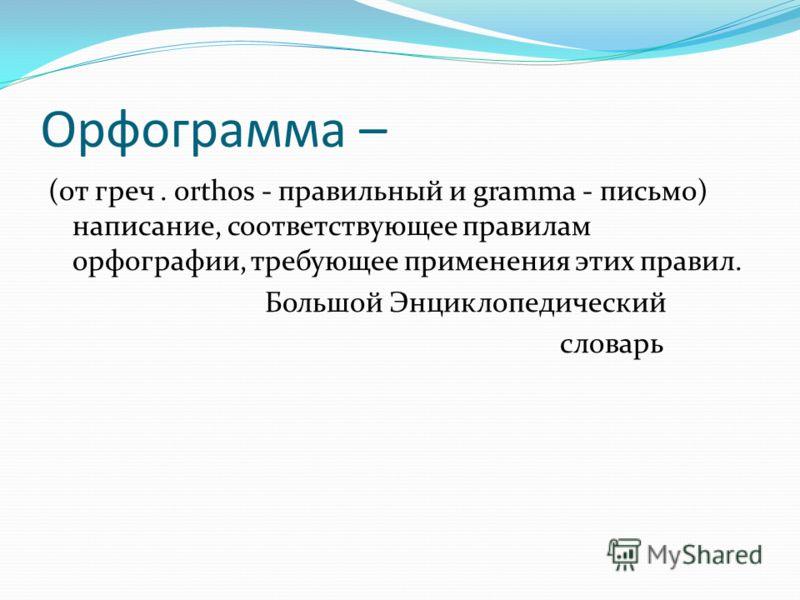 Орфограмма – (от греч. orthos - правильный и gramma - письмо) написание, соответствующее правилам орфографии, требующее применения этих правил. Большой Энциклопедический словарь
