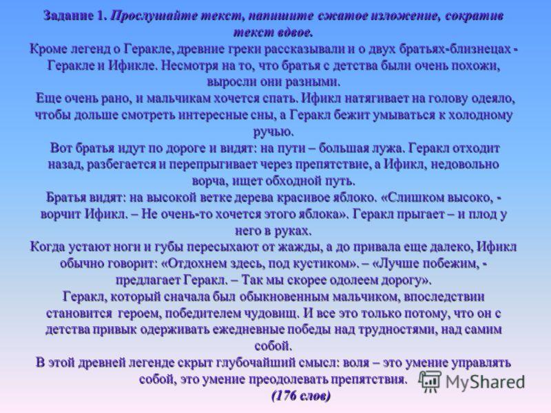 Задание 1. Прослушайте текст, напишите сжатое изложение, сократив текст вдвое. Кроме легенд о Геракле, древние греки рассказывали и о двух братьях-близнецах - Геракле и Ификле. Несмотря на то, что братья с детства были очень похожи, выросли они разны