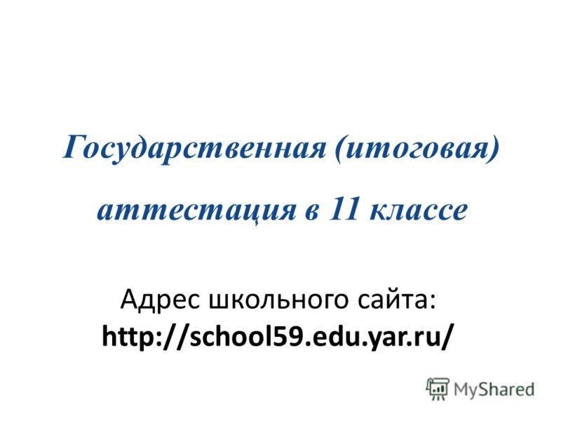 Государственная (итоговая) аттестация в 11 классе Адрес школьного сайта: http://school59.edu.yar.ru/