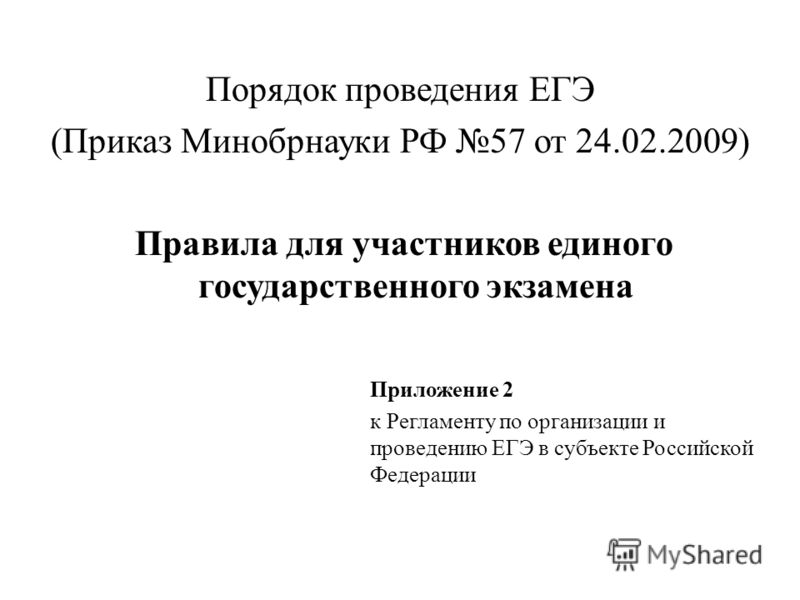 Порядок проведения ЕГЭ (Приказ Минобрнауки РФ 57 от 24.02.2009) Правила для участников единого государственного экзамена Приложение 2 к Регламенту по организации и проведению ЕГЭ в субъекте Российской Федерации