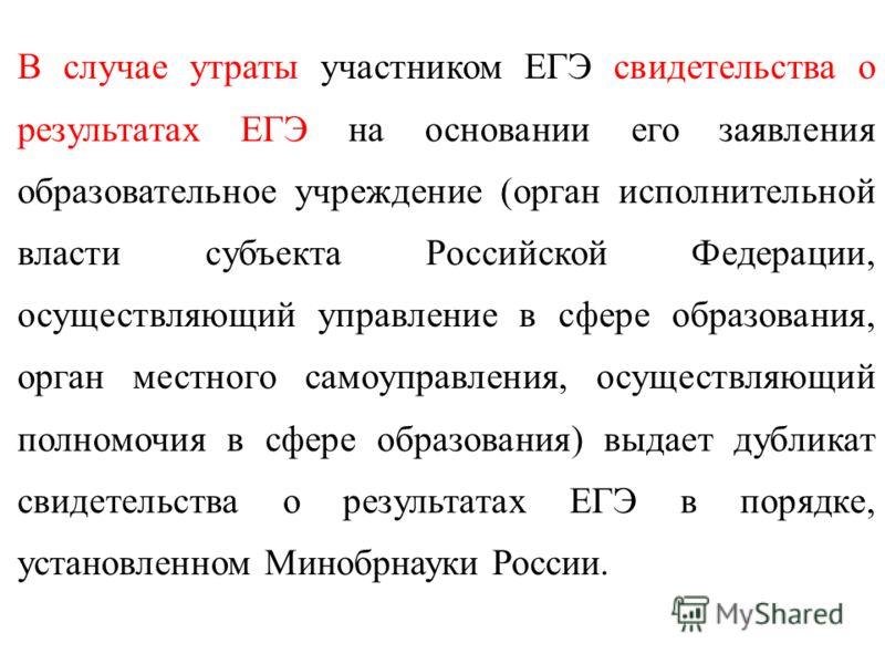 В случае утраты участником ЕГЭ свидетельства о результатах ЕГЭ на основании его заявления образовательное учреждение (орган исполнительной власти субъекта Российской Федерации, осуществляющий управление в сфере образования, орган местного самоуправле