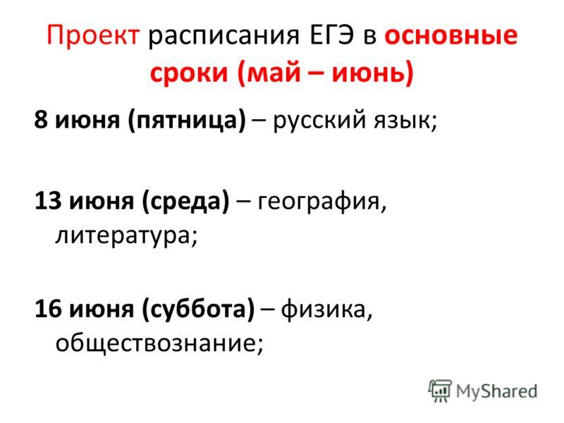 Проект расписания ЕГЭ в основные сроки (май – июнь) 8 июня (пятница) – русский язык; 13 июня (среда) – география, литература; 16 июня (суббота) – физика, обществознание;