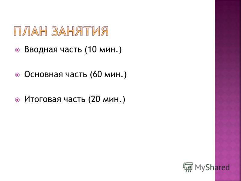 Вводная часть (10 мин.) Основная часть (60 мин.) Итоговая часть (20 мин.)
