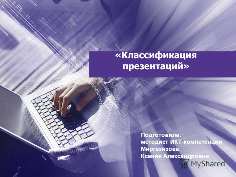 «Классификация презентаций» Подготовила: методист ИКТ-компетенции Миргазизова Ксения Александровна