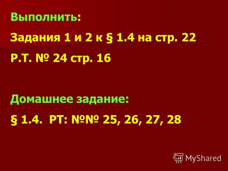 Выполнить: Задания 1 и 2 к § 1.4 на стр. 22 Р.Т. 24 стр. 16 Домашнее задание: § 1.4. РТ: 25, 26, 27, 28