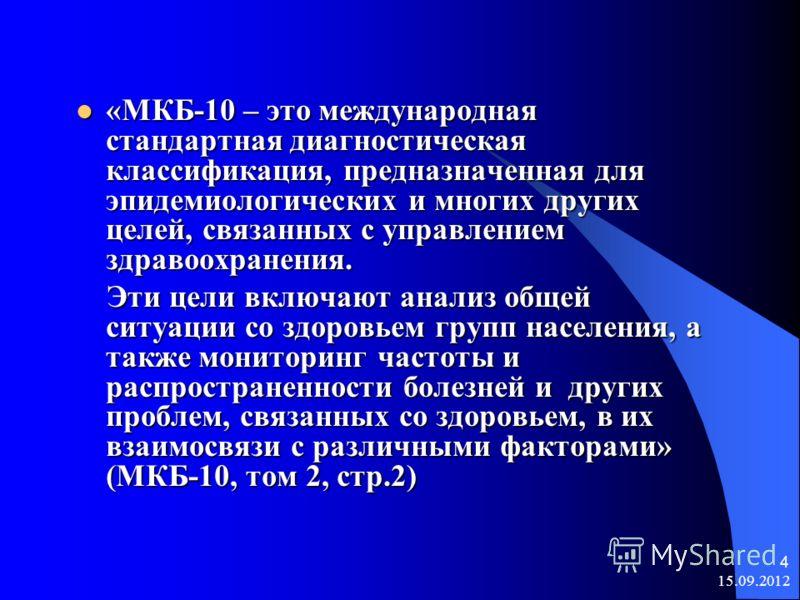 15.09.2012 4 «МКБ-10 – это международная стандартная диагностическая классификация, предназначенная для эпидемиологических и многих других целей, связанных с управлением здравоохранения. «МКБ-10 – это международная стандартная диагностическая классиф