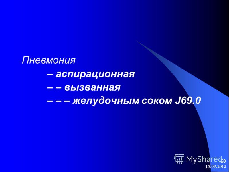 15.09.2012 50 Пневмония – аспирационная – – вызванная – – – желудочным соком J69.0
