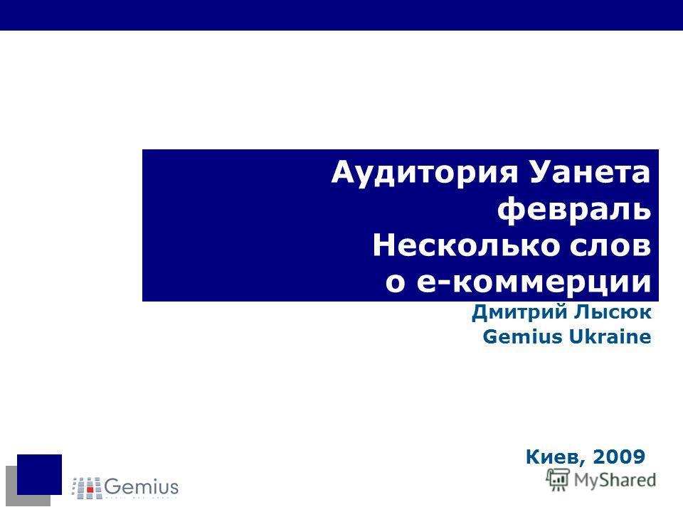 Аудитория Уанета февраль Несколько слов о е-коммерции Дмитрий Лысюк Gemius Ukraine Киев, 2009