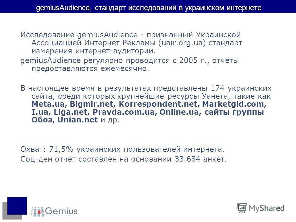 3 gemiusAudience, стандарт исследований в украинском интернете Исследование gemiusAudience - признанный Украинской Ассоциацией Интернет Рекламы (uair.org.ua) стандарт измерения интернет-аудитории. gemiusAudience регулярно проводится с 2005 г., отчеты