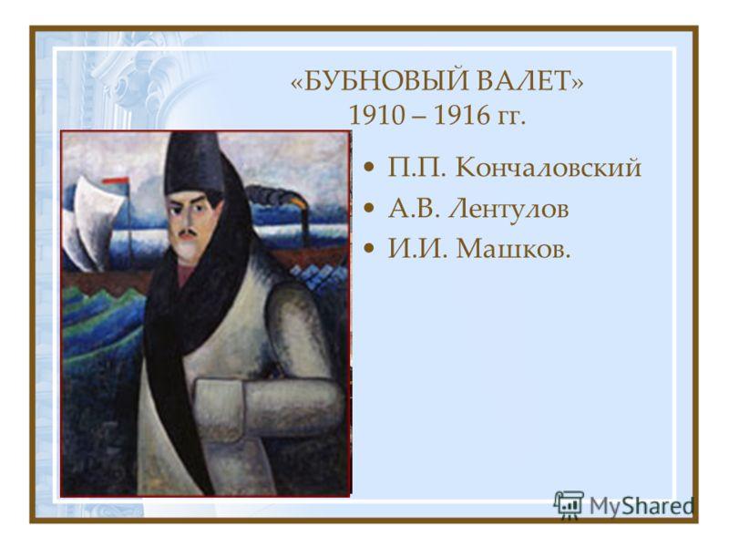 «БУБНОВЫЙ ВАЛЕТ» 1910 – 1916 гг. П.П. Кончаловский А.В. Лентулов И.И. Машков.