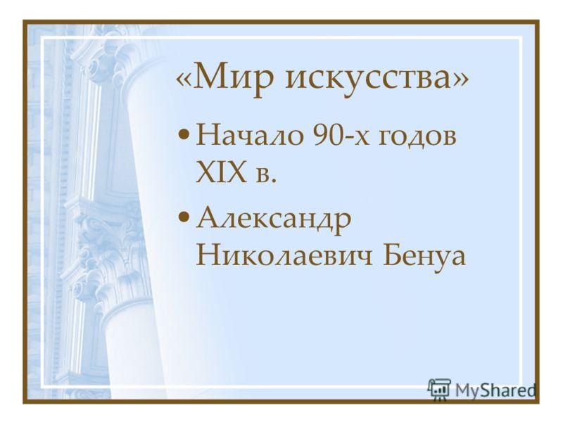 «Мир искусства» Начало 90-х годов XIX в. Александр Николаевич Бенуа