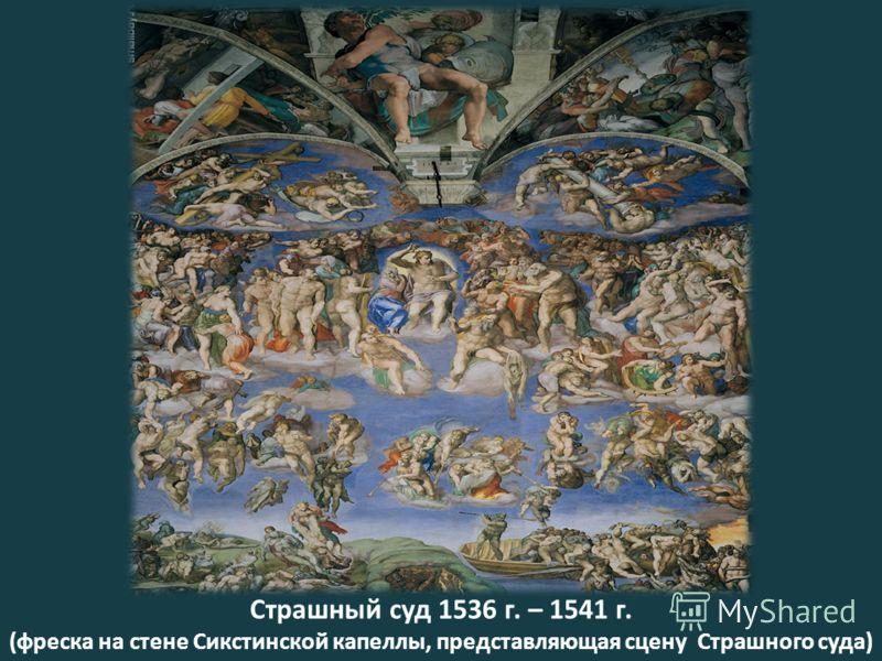 Страшный суд 1536 г. – 1541 г. (фреска на стене Сикстинской капеллы, представляющая сцену Страшного суда)