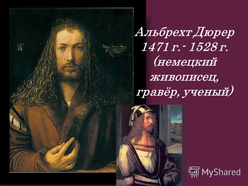 Альбрехт Дюрер 1471 г.- 1528 г. (немецкий живописец, гравёр, ученый)