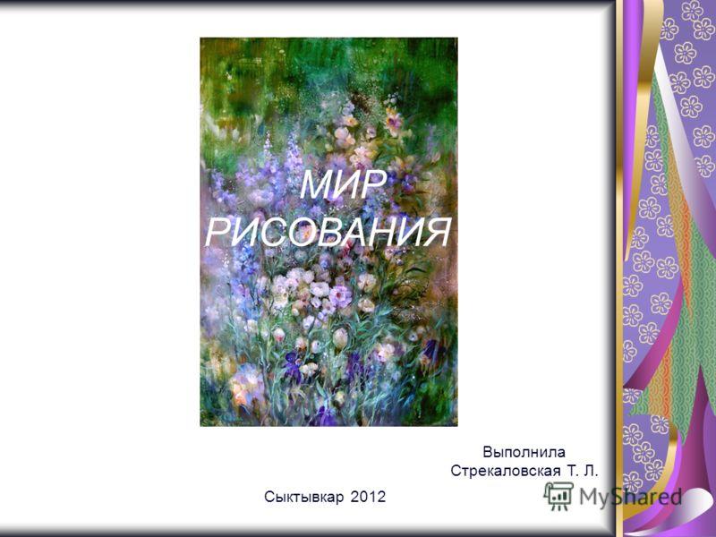 МИР РИСОВАНИЯ Сыктывкар 2012 Выполнила Стрекаловская Т. Л.