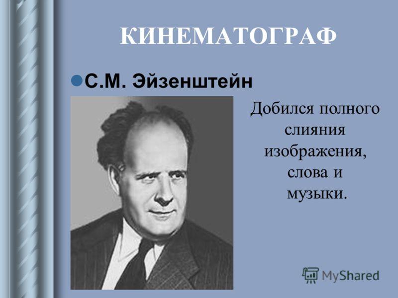 КИНЕМАТОГРАФ С.М. Эйзенштейн Добился полного слияния изображения, слова и музыки.