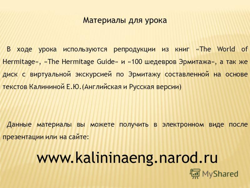 Материалы для урока В ходе урока используются репродукции из книг «The World of Hermitage», «The Hermitage Guide» и «100 шедевров Эрмитажа», а так же диск с виртуальной экскурсией по Эрмитажу составленной на основе текстов Калининой Е.Ю.(Английская и