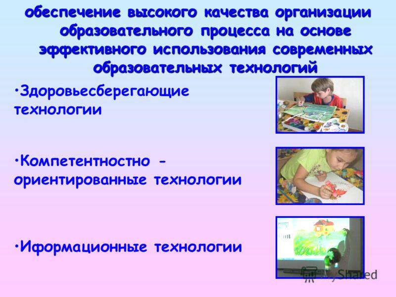 обеспечение высокого качества организации образовательного процесса на основе эффективного использования современных образовательных технологий Здоровьесберегающие технологии Компетентностно - ориентированные технологии Иформационные технологии