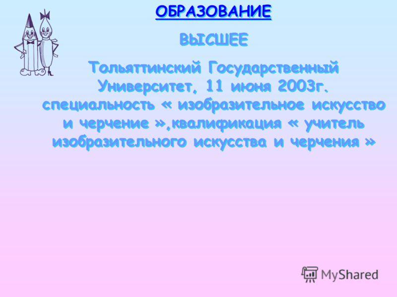 ОБРАЗОВАНИЕ ВЫСШЕЕ Тольяттинский Государственный Университет, 11 июня 2003г. специальность « изобразительное искусство и черчение »,квалификация « учитель изобразительного искусства и черчения » ОБРАЗОВАНИЕ ВЫСШЕЕ Тольяттинский Государственный Универ