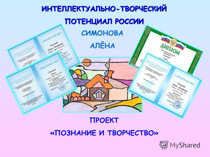 ИНТЕЛЛЕКТУАЛЬНО-ТВОРЧЕСКИЙ ПОТЕНЦИАЛ РОССИИ СИМОНОВА АЛЁНА ПРОЕКТ «ПОЗНАНИЕ И ТВОРЧЕСТВО»