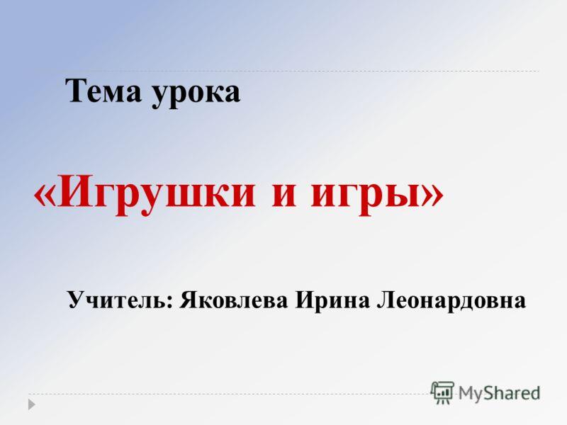 Тема урока «Игрушки и игры» Учитель: Яковлева Ирина Леонардовна