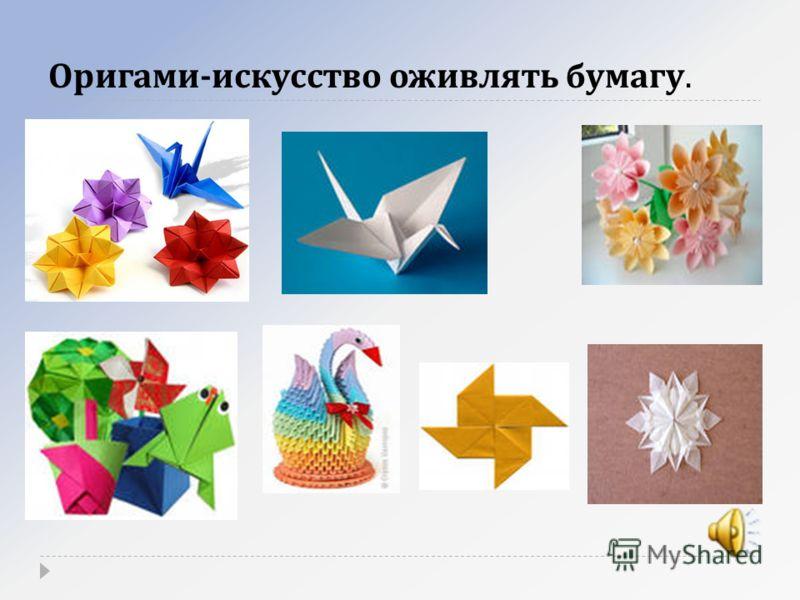 Оригами - искусство оживлять бумагу.