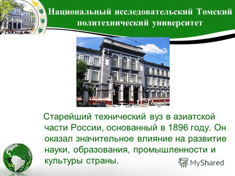 Национальный исследовательский Томский политехнический университет Старейший технический вуз в азиатской части России, основанный в 1896 году. Он оказал значительное влияние на развитие науки, образования, промышленности и культуры страны.