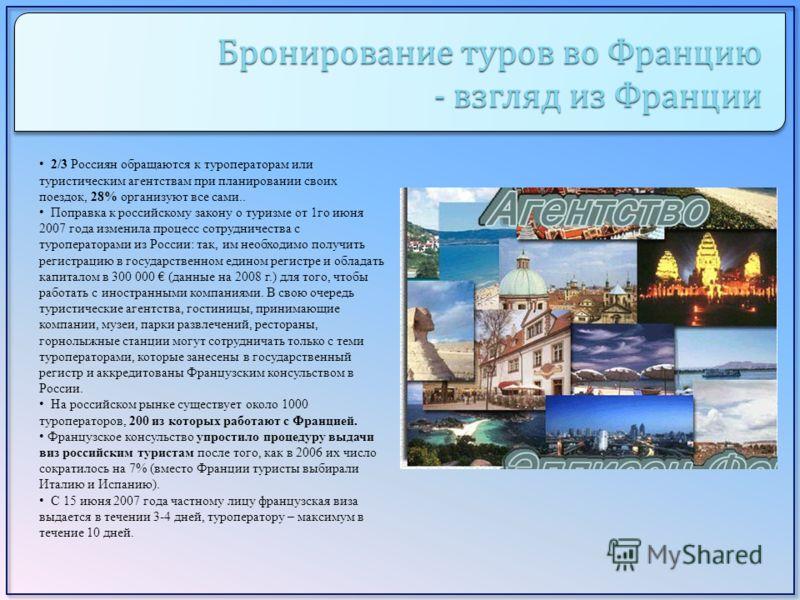 Бронирование туров во Францию - взгляд из Франции 2/3 Россиян обращаются к туроператорам или туристическим агентствам при планировании своих поездок, 28% организуют все сами.. Поправка к российскому закону о туризме от 1го июня 2007 года изменила про