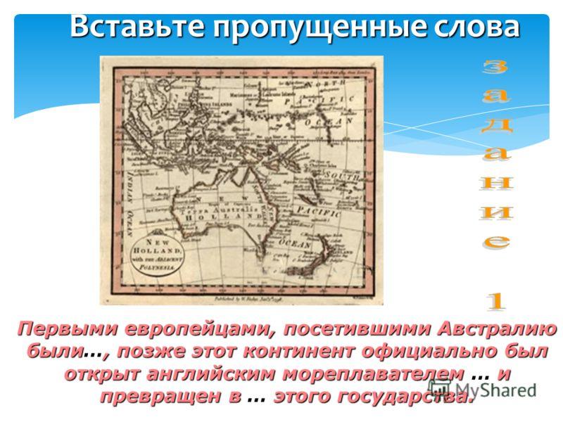 Вставьте пропущенные слова Первыми европейцами, посетившими Австралию были…, позже этот континент официально был открыт английским мореплавателем … и превращен в … этого государства.