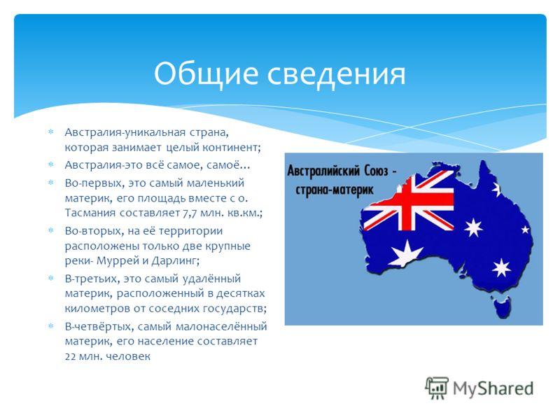 Общие сведения Австралия-уникальная страна, которая занимает целый континент; Австралия-это всё самое, самоё… Во-первых, это самый маленький материк, его площадь вместе с о. Тасмания составляет 7,7 млн. кв.км.; Во-вторых, на её территории расположены