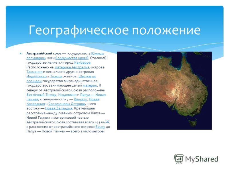 Географическое положение Австрали́йский союз государство в Южном полушарии, член Содружества наций. Столицей государства является город Канберра. Расположено на материке Австралия, острове Тасмания и нескольких других островах Индийского и Тихого оке