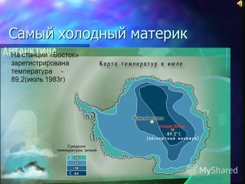 Самый холодный материк На станции «Восток» зарегистрирована температура - 89,2(июль 1983г)
