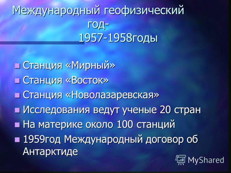 Международный геофизический год- 1957-1958годы Станция «Мирный» Станция «Мирный» Станция «Восток» Станция «Восток» Станция «Новолазаревская» Станция «Новолазаревская» Исследования ведут ученые 20 стран Исследования ведут ученые 20 стран На материке о