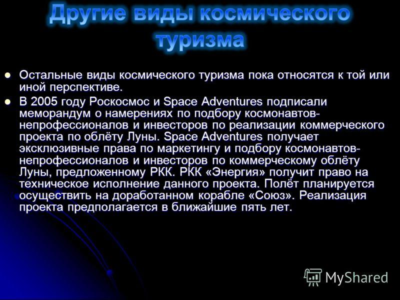 Остальные виды космического туризма пока относятся к той или иной перспективе. Остальные виды космического туризма пока относятся к той или иной перспективе. В 2005 году Роскосмос и Space Adventures подписали меморандум о намерениях по подбору космон