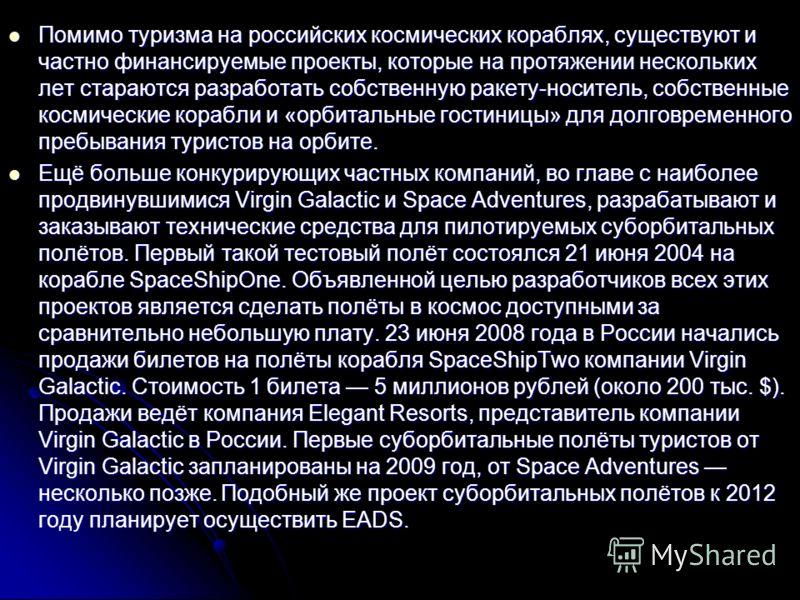 Помимо туризма на российских космических кораблях, существуют и частно финансируемые проекты, которые на протяжении нескольких лет стараются разработать собственную ракету-носитель, собственные космические корабли и «орбитальные гостиницы» для долгов