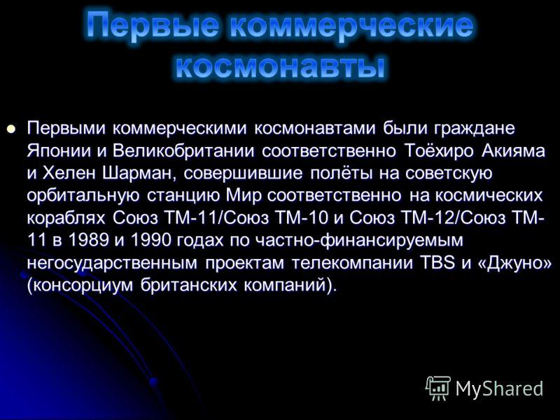 Первыми коммерческими космонавтами были граждане Японии и Великобритании соответственно Тоёхиро Акияма и Хелен Шарман, совершившие полёты на советскую орбитальную станцию Мир соответственно на космических кораблях Союз ТМ-11/Союз ТМ-10 и Союз ТМ-12/С