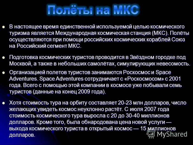 В настоящее время единственной используемой целью космического туризма является Международная космическая станция (МКС). Полёты осуществляются при помощи российских космических кораблей Союз на Российский сегмент МКС. В настоящее время единственной и