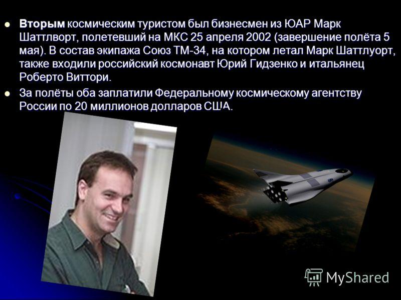 Вторым космическим туристом был бизнесмен из ЮАР Марк Шаттлворт, полетевший на МКС 25 апреля 2002 (завершение полёта 5 мая). В состав экипажа Союз ТМ-34, на котором летал Марк Шаттлуорт, также входили российский космонавт Юрий Гидзенко и итальянец Ро