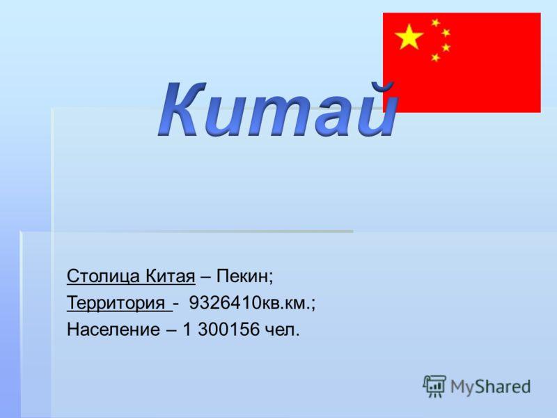 Столица Китая – Пекин; Территория - 9326410кв.км.; Население – 1 300156 чел.