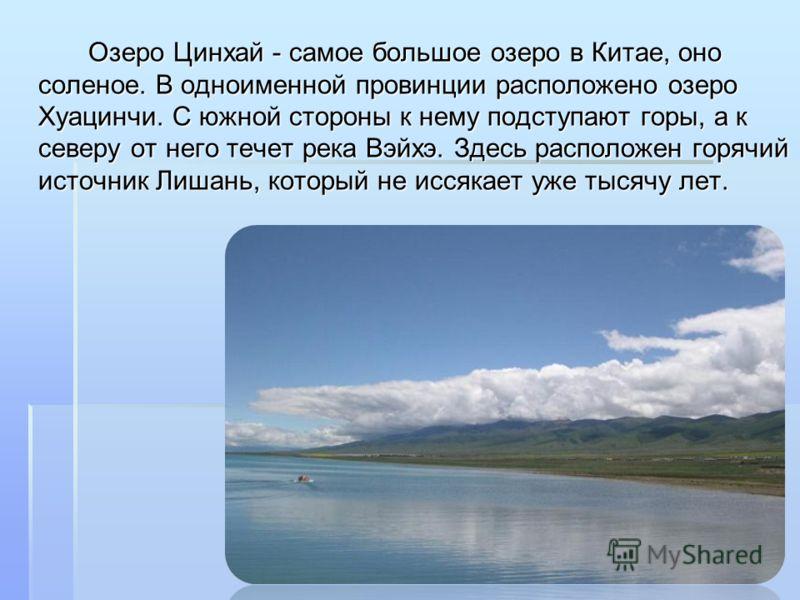 Озеро Цинхай - самое большое озеро в Китае, оно соленое. В одноименной провинции расположено озеро Хуацинчи. С южной стороны к нему подступают горы, а к северу от него течет река Вэйхэ. Здесь расположен горячий источник Лишань, который не иссякает уж